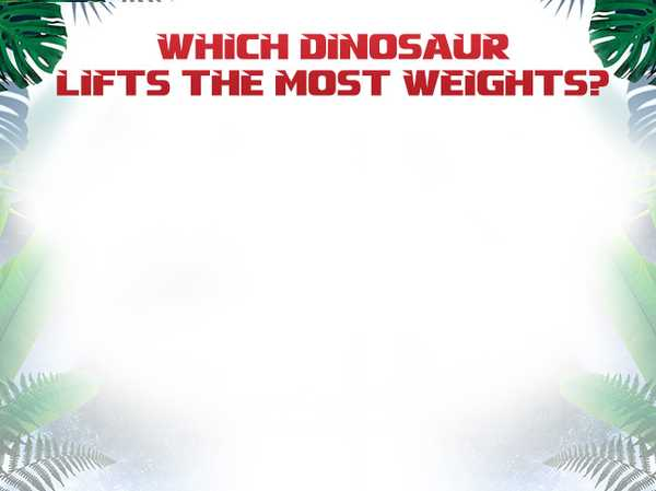 Which dinosaur lifts the most weights?