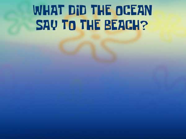 What did the ocean say to the beach?