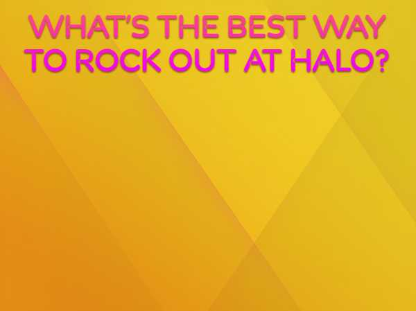 What's the best way to rock out at HALO? Crowd Surf or DJ?