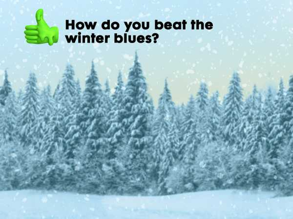 How do you beat the winter blues?