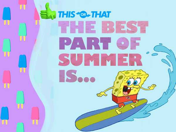 Nickelodeon: The Best Part Of Summer Is...