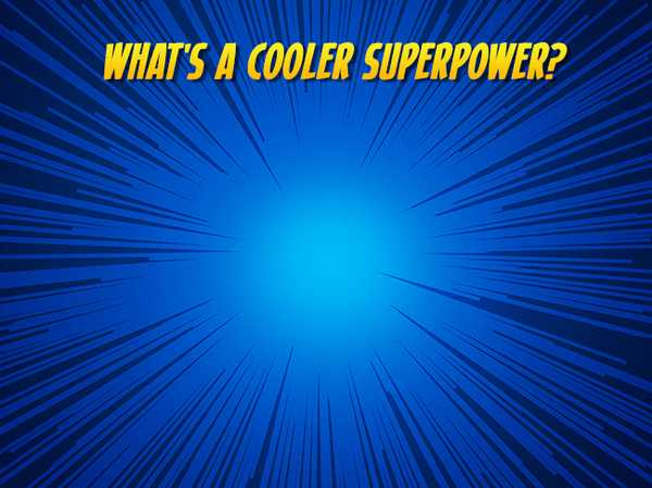 What's a cooler superpower?