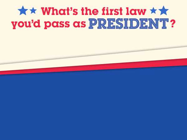 What's the first law you'd pass as president?