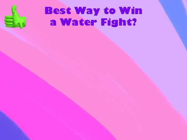 Best Way to Win a Water Fight?