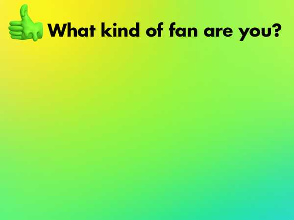 What kind of fan are you?