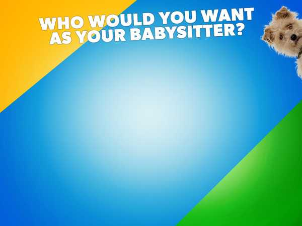 Who would you want as your babysitter?