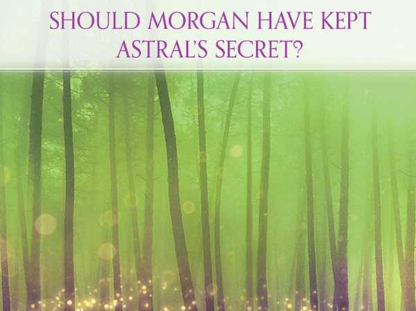 Should Morgan have kept Astral's secret?