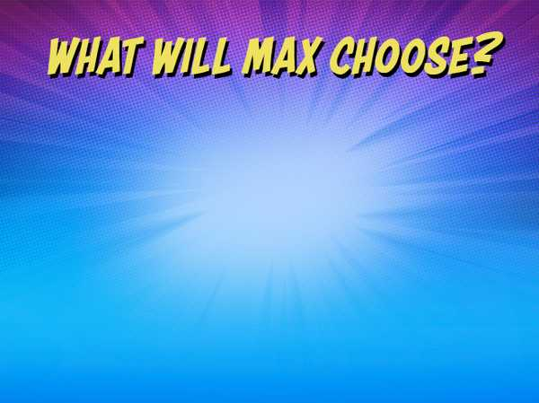 What will Max choose?